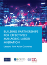 Building Partnerships for Effectively Managing Labor Migration: Lessons from Asian Countries
